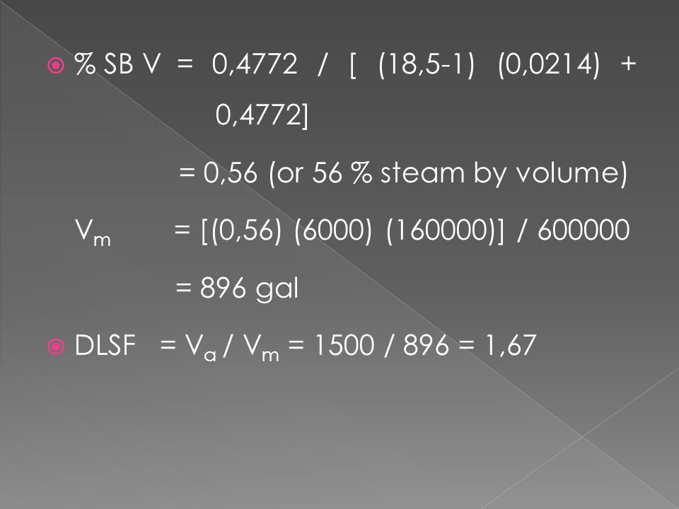 % SB V = 0,4772 / [ (18,5-1) (0,0214) + 0,4772] = 0,56 (or 56 % steam by volume) Vm = [(0,56) (6000) (160000)] / 600000.